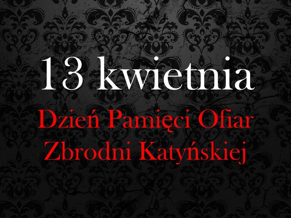 13 kwietnia Dzie ń Pami ę ci Ofiar Zbrodni Katy ń skiej
