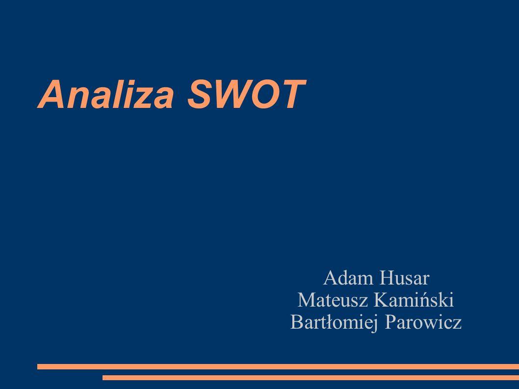 Analiza SWOT Adam Husar Mateusz Kamiński Bartłomiej Parowicz