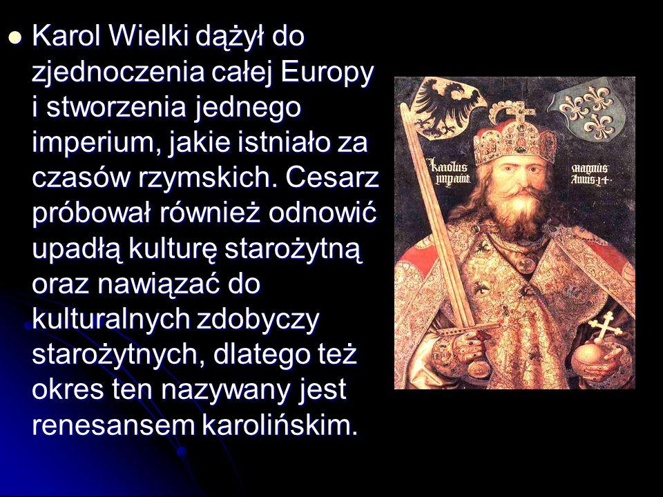 Karol Wielki dążył do zjednoczenia całej Europy i stworzenia jednego imperium, jakie istniało za czasów rzymskich.