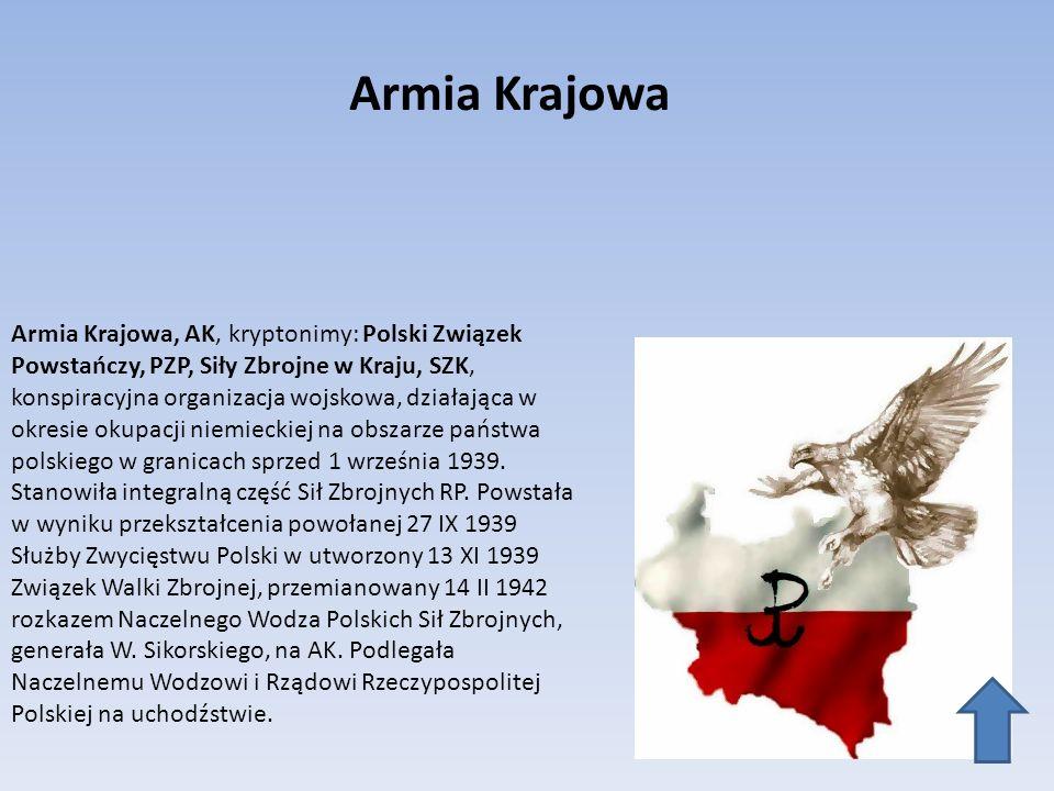 Armia Krajowa Armia Krajowa, AK, kryptonimy: Polski Związek Powstańczy, PZP, Siły Zbrojne w Kraju, SZK, konspiracyjna organizacja wojskowa, działająca