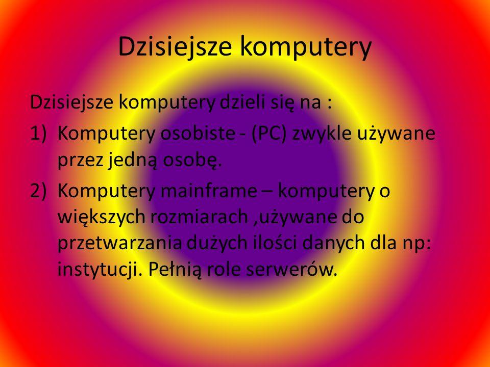 Dzisiejsze komputery Dzisiejsze komputery dzieli się na : 1)Komputery osobiste - (PC) zwykle używane przez jedną osobę. 2)Komputery mainframe – komput