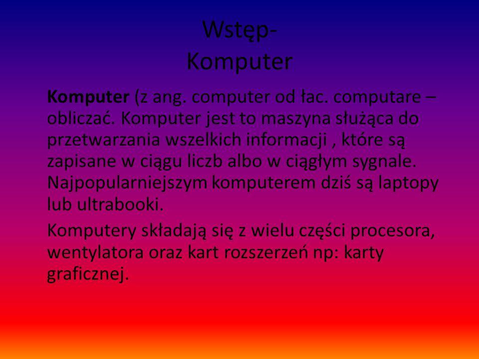 Wstęp- Komputer Komputer (z ang. computer od łac. computare – obliczać. Komputer jest to maszyna służąca do przetwarzania wszelkich informacji, które