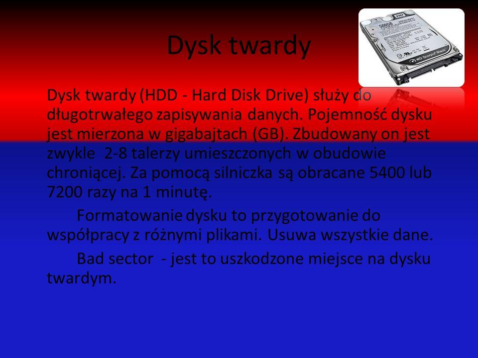 Dysk twardy Dysk twardy (HDD - Hard Disk Drive) służy do długotrwałego zapisywania danych. Pojemność dysku jest mierzona w gigabajtach (GB). Zbudowany
