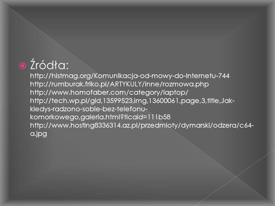  Źródła: http://histmag.org/Komunikacja-od-mowy-do-Internetu-744 http://rumburak.friko.pl/ARTYKULY/inne/rozmowa.php http://www.homofaber.com/category