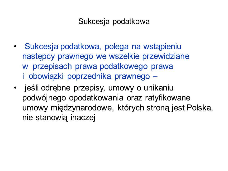 Sukcesja podatkowa Sukcesja podatkowa, polega na wstąpieniu następcy prawnego we wszelkie przewidziane w przepisach prawa podatkowego prawa i obowiązki poprzednika prawnego – jeśli odrębne przepisy, umowy o unikaniu podwójnego opodatkowania oraz ratyfikowane umowy międzynarodowe, których stroną jest Polska, nie stanowią inaczej
