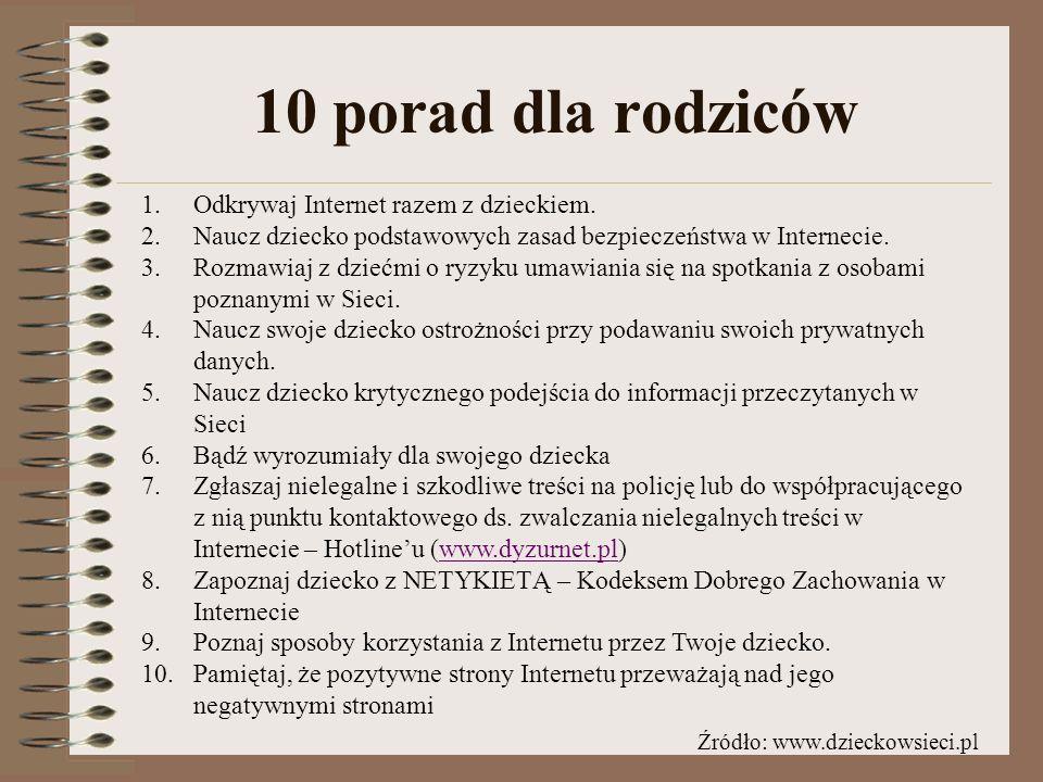 10 porad dla rodziców 1.Odkrywaj Internet razem z dzieckiem. 2.Naucz dziecko podstawowych zasad bezpieczeństwa w Internecie. 3.Rozmawiaj z dziećmi o r