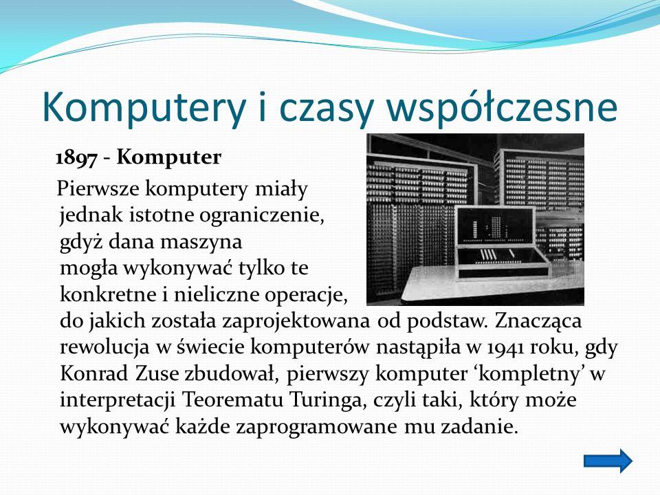 Komputery i czasy współczesne 1897 - Komputer Pierwsze komputery miały jednak istotne ograniczenie, gdyż dana maszyna mogła wykonywać tylko te konkretne i nieliczne operacje, do jakich została zaprojektowana od podstaw.