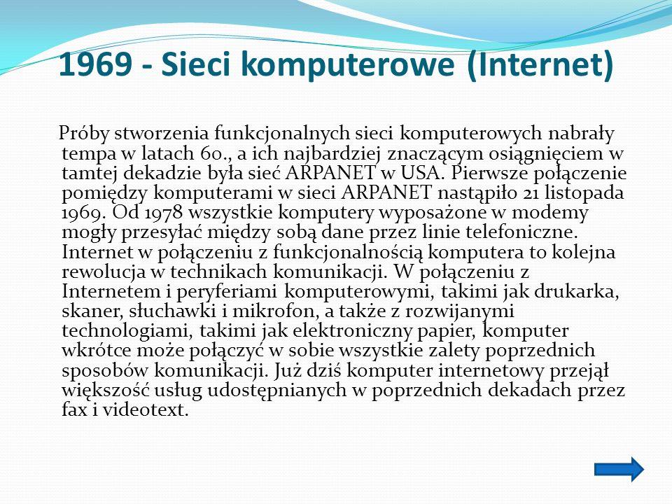1969 - Sieci komputerowe (Internet) Próby stworzenia funkcjonalnych sieci komputerowych nabrały tempa w latach 60., a ich najbardziej znaczącym osiągnięciem w tamtej dekadzie była sieć ARPANET w USA.