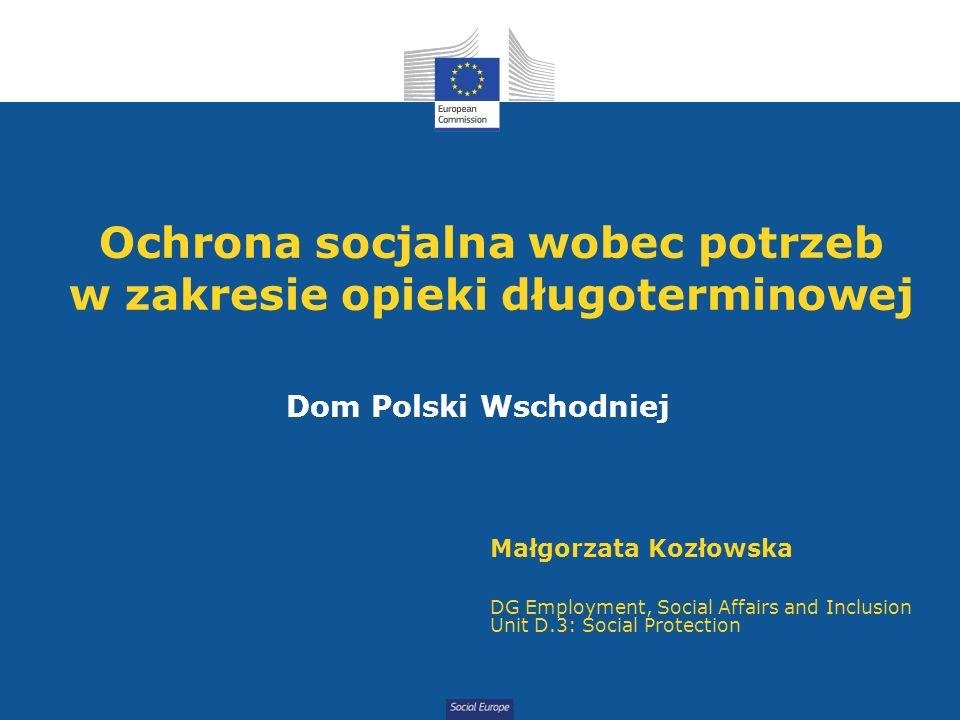 Social Europe Ochrona socjalna wobec potrzeb w zakresie opieki długoterminowej Dom Polski Wschodniej Małgorzata Kozłowska DG Employment, Social Affairs and Inclusion Unit D.3: Social Protection