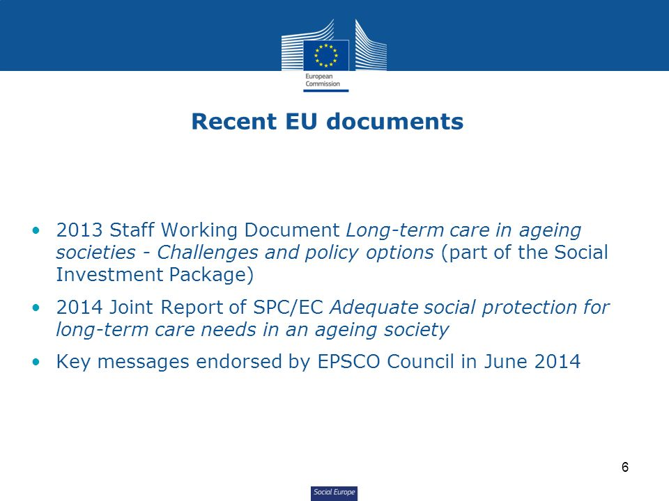 Social Europe 2013 Staff Working Document Long-term care in ageing societies - Challenges and policy options (part of the Social Investment Package) 2014 Joint Report of SPC/EC Adequate social protection for long-term care needs in an ageing society Key messages endorsed by EPSCO Council in June 2014 Recent EU documents 6