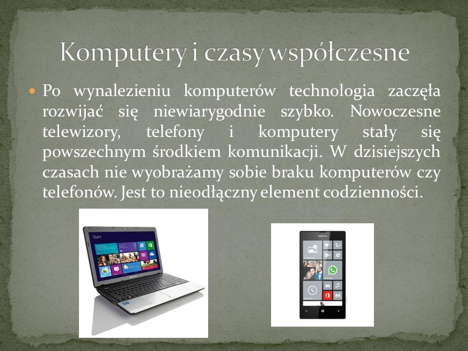 Po wynalezieniu komputerów technologia zaczęła rozwijać się niewiarygodnie szybko. Nowoczesne telewizory, telefony i komputery stały się powszechnym ś