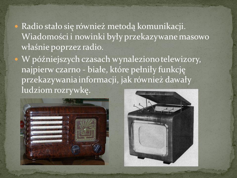 Radio stało się również metodą komunikacji. Wiadomości i nowinki były przekazywane masowo właśnie poprzez radio. W późniejszych czasach wynaleziono te
