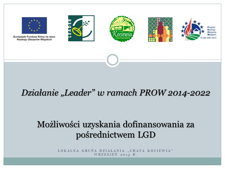 """LOKALNA GRUPA DZIAŁANIA """"CHATA KOCIEWIA"""" WRZESIEŃ 2015 R. Działanie """"Leader"""" w ramach PROW 2014-2022 Możliwości uzyskania dofinansowania za pośrednict"""