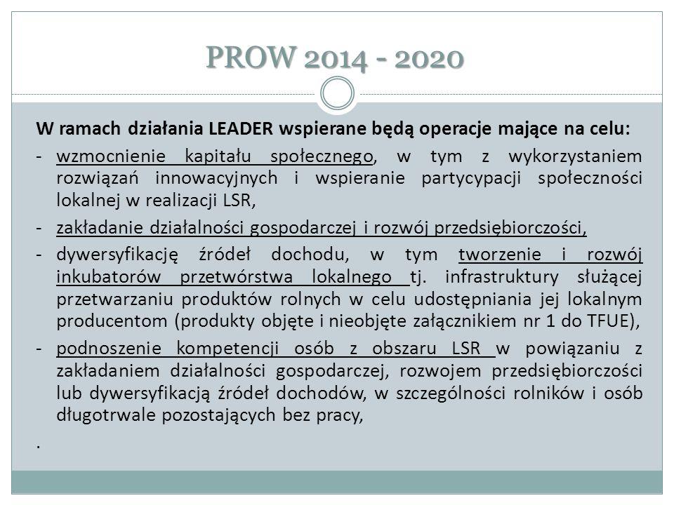 PROW 2014 - 2020 -podnoszenie wiedzy społeczności lokalnej w zakresie ochrony środowiska, zmian klimatycznych a także innowacji, -rozwój produktów lokalnych, -rozwój rynków zbytu, z wyłączeniem targowisk, -zachowanie dziedzictwa lokalnego, -rozwój ogólnodostępnej i niekomercyjnej infrastruktury turystycznej, rekreacyjnej lub kulturalnej, -rozwój infrastruktury drogowej gwarantującej spójność terytorialną w zakresie włączenia społecznego.