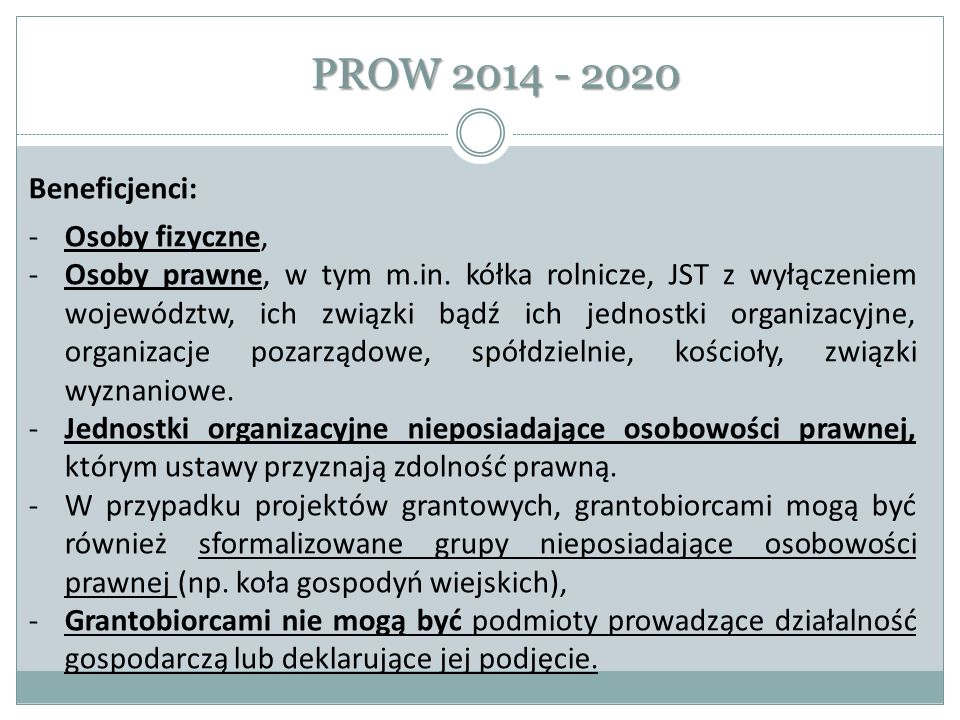PROW 2014 - 2020 Beneficjenci: -Osoby fizyczne, -Osoby prawne, w tym m.in. kółka rolnicze, JST z wyłączeniem województw, ich związki bądź ich jednostk