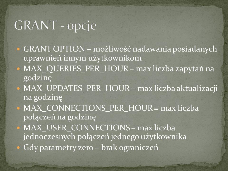 GRANT OPTION – możliwość nadawania posiadanych uprawnień innym użytkownikom MAX_QUERIES_PER_HOUR – max liczba zapytań na godzinę MAX_UPDATES_PER_HOUR – max liczba aktualizacji na godzinę MAX_CONNECTIONS_PER_HOUR = max liczba połączeń na godzinę MAX_USER_CONNECTIONS – max liczba jednoczesnych połączeń jednego użytkownika Gdy parametry zero – brak ograniczeń