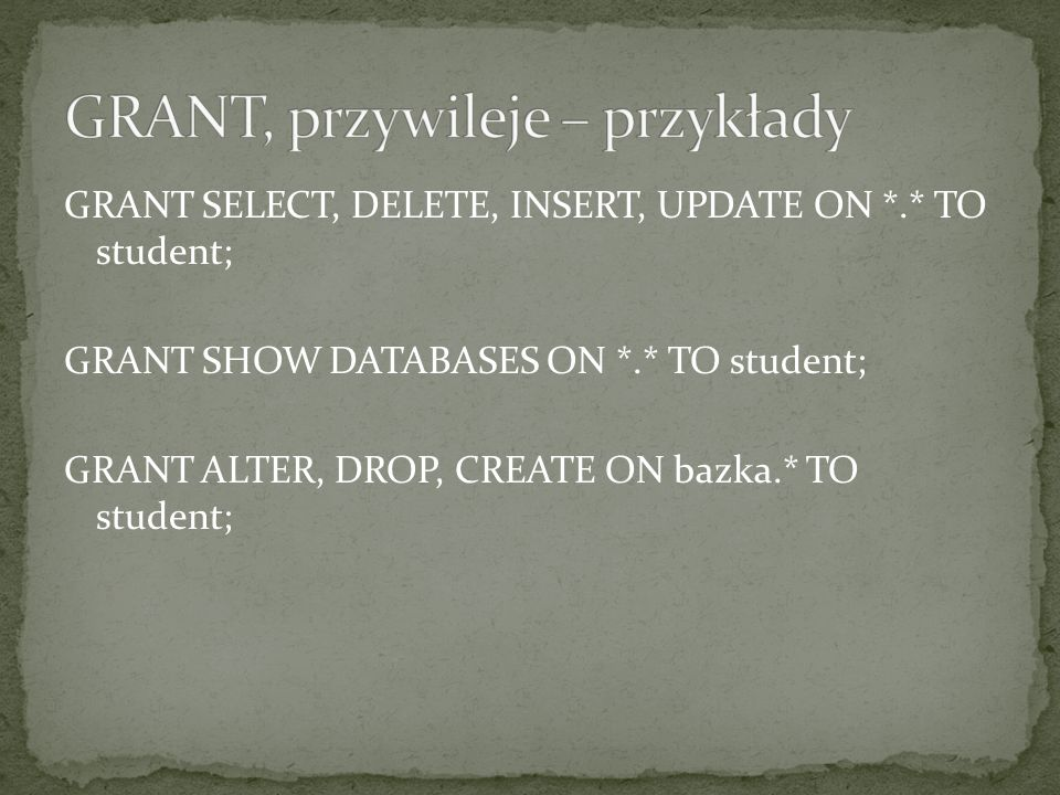 GRANT SELECT, DELETE, INSERT, UPDATE ON *.* TO student; GRANT SHOW DATABASES ON *.* TO student; GRANT ALTER, DROP, CREATE ON bazka.* TO student;