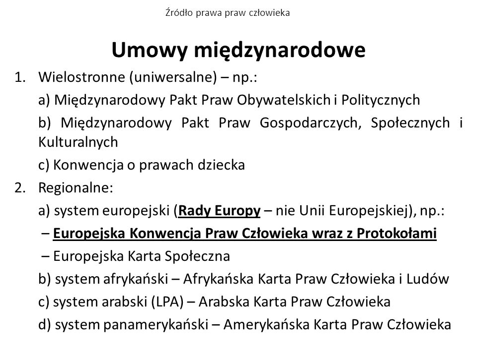 Umowy międzynarodowe 1.Wielostronne (uniwersalne) – np.: a) Międzynarodowy Pakt Praw Obywatelskich i Politycznych b) Międzynarodowy Pakt Praw Gospodar