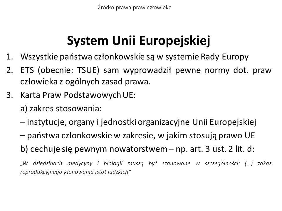 System Unii Europejskiej 1.Wszystkie państwa członkowskie są w systemie Rady Europy 2.ETS (obecnie: TSUE) sam wyprowadził pewne normy dot. praw człowi