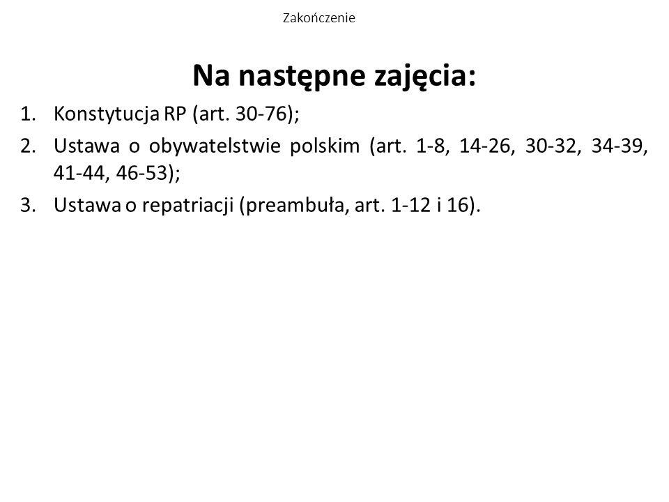 Zakończenie Na następne zajęcia: 1.Konstytucja RP (art. 30-76); 2.Ustawa o obywatelstwie polskim (art. 1-8, 14-26, 30-32, 34-39, 41-44, 46-53); 3.Usta