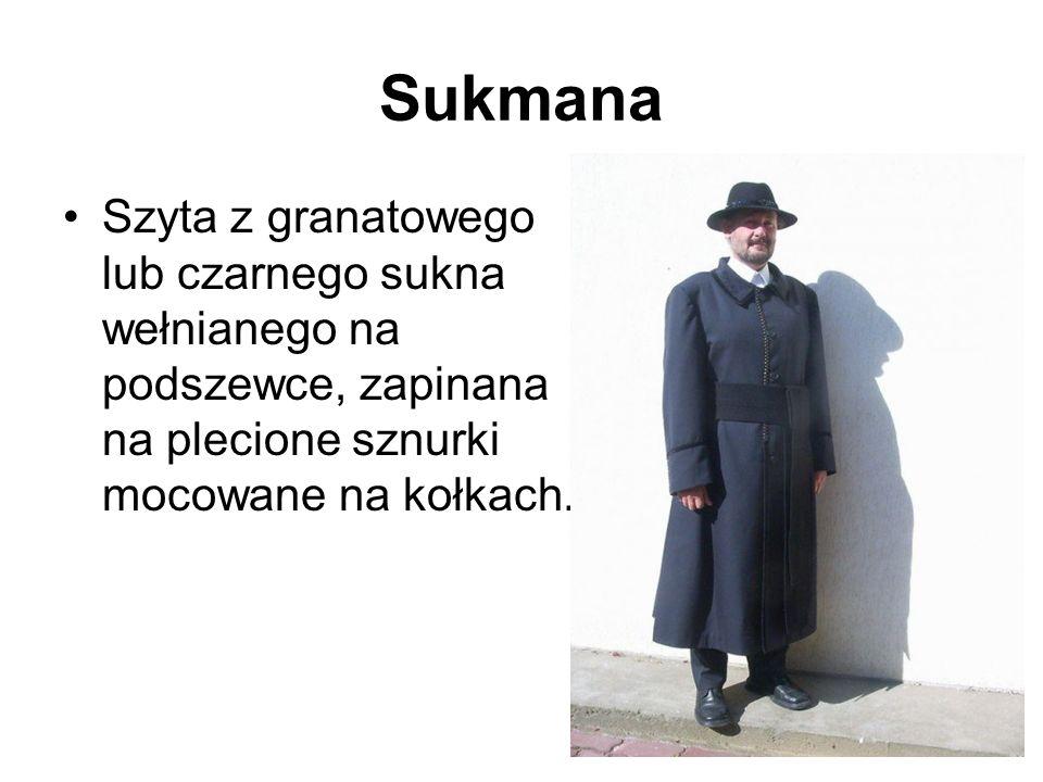 Sukmana Szyta z granatowego lub czarnego sukna wełnianego na podszewce, zapinana na plecione sznurki mocowane na kołkach.