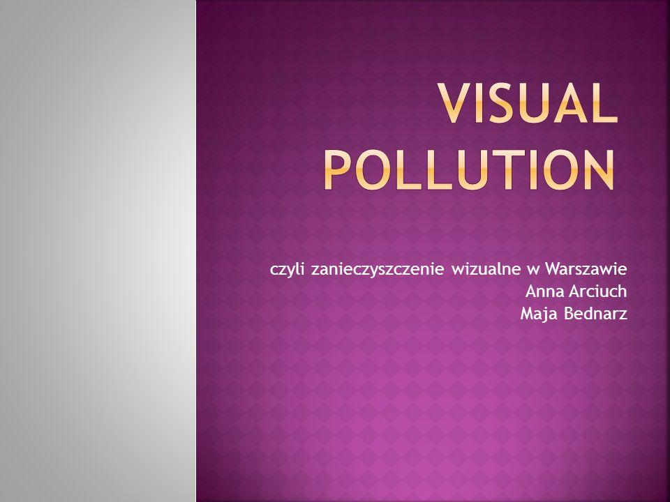 czyli zanieczyszczenie wizualne w Warszawie Anna Arciuch Maja Bednarz