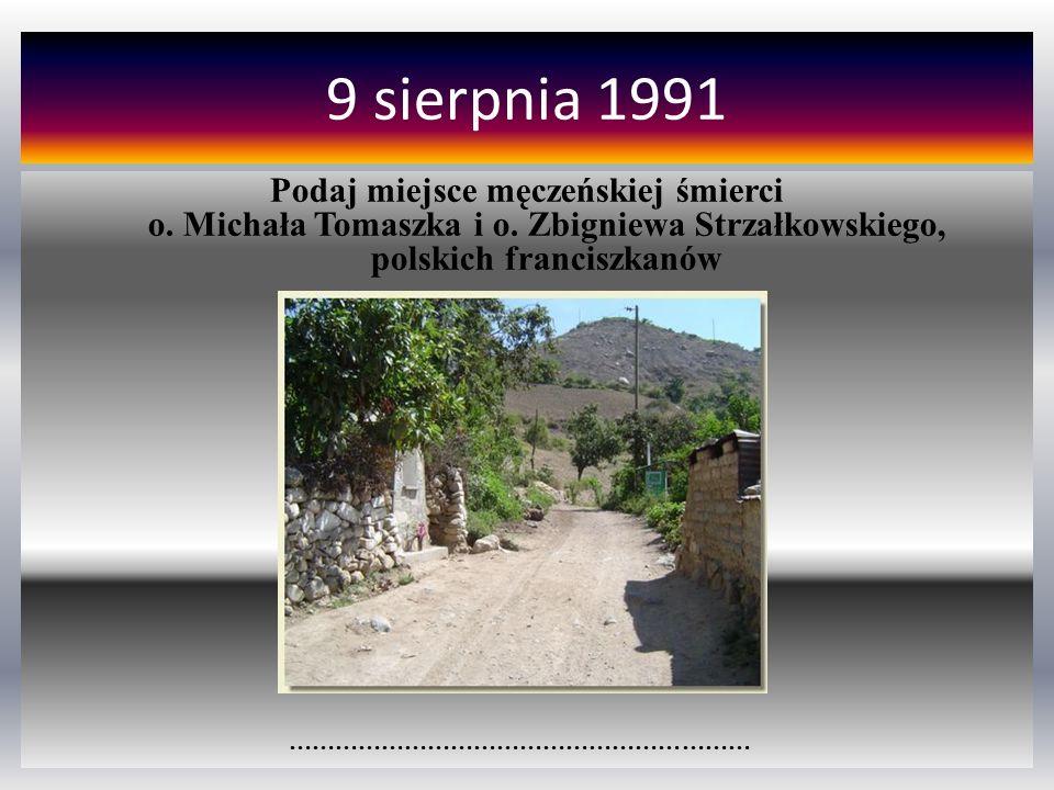 9 sierpnia 1991 Podaj miejsce męczeńskiej śmierci o. Michała Tomaszka i o. Zbigniewa Strzałkowskiego, polskich franciszkanów ……………………………………………………