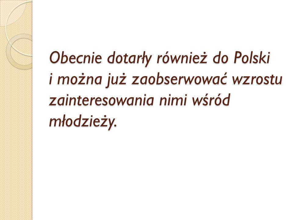 Obecnie dotarły również do Polski i można już zaobserwować wzrostu zainteresowania nimi wśród młodzieży.