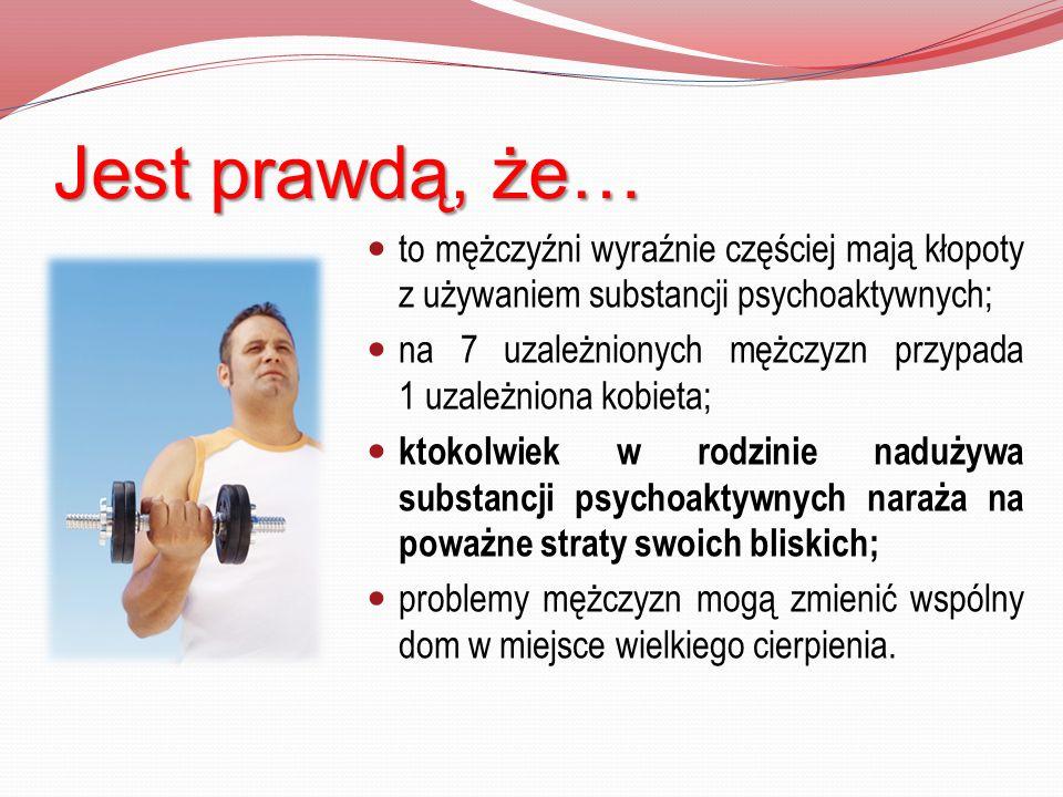 Jest prawdą, że… to mężczyźni wyraźnie częściej mają kłopoty z używaniem substancji psychoaktywnych; na 7 uzależnionych mężczyzn przypada 1 uzależnion
