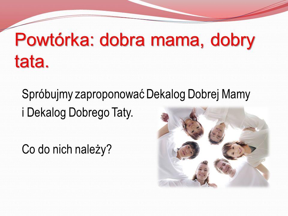 Powtórka: dobra mama, dobry tata. Spróbujmy zaproponować Dekalog Dobrej Mamy i Dekalog Dobrego Taty. Co do nich należy?