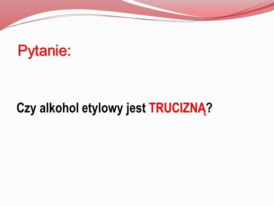 Czy alkohol etylowy jest TRUCIZNĄ? Pytanie: