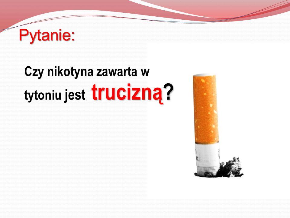 trucizną? Czy nikotyna zawarta w tytoniu jest trucizną? Pytanie: