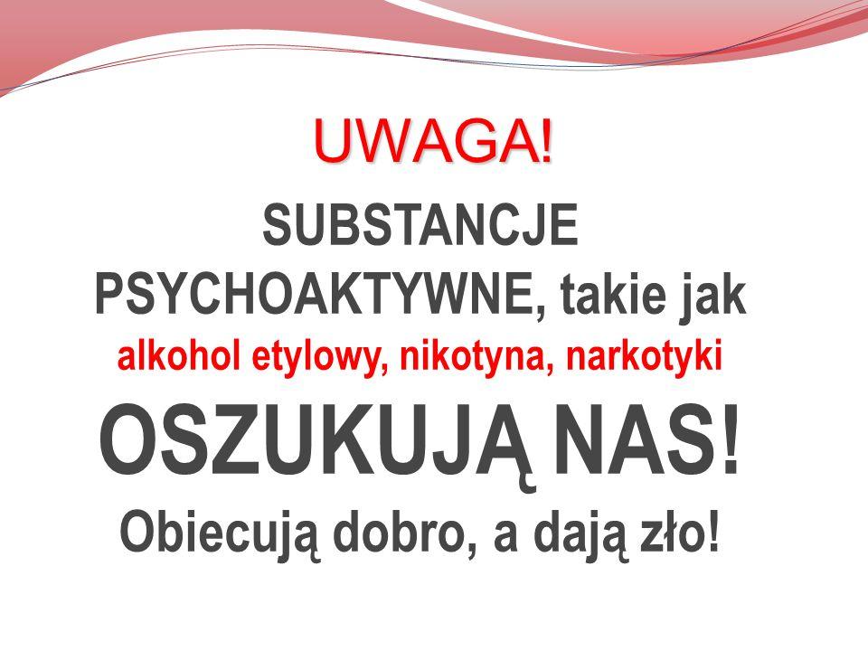 UWAGA! SUBSTANCJE PSYCHOAKTYWNE, takie jak alkohol etylowy, nikotyna, narkotyki OSZUKUJĄ NAS! Obiecują dobro, a dają zło!