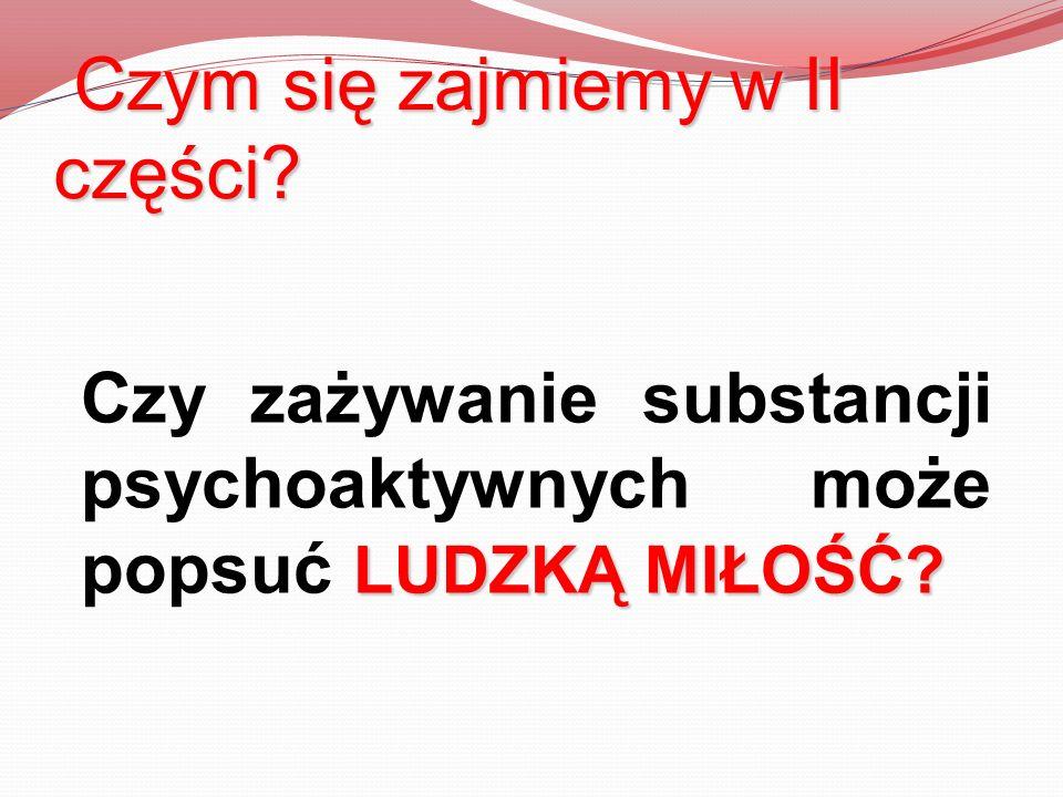 Czym się zajmiemy w II części? LUDZKĄ MIŁOŚĆ? Czy zażywanie substancji psychoaktywnych może popsuć LUDZKĄ MIŁOŚĆ?