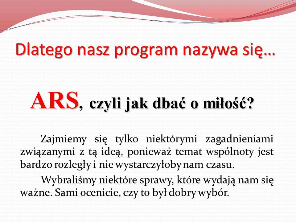 Dlatego nasz program nazywa się… ARS czyli jak dbać o miłość? ARS, czyli jak dbać o miłość? Zajmiemy się tylko niektórymi zagadnieniami związanymi z t
