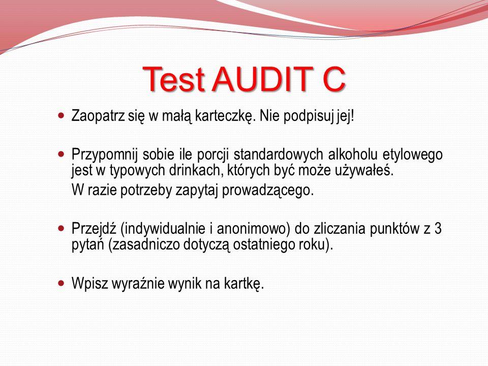 Test AUDIT C Zaopatrz się w małą karteczkę. Nie podpisuj jej! Przypomnij sobie ile porcji standardowych alkoholu etylowego jest w typowych drinkach, k