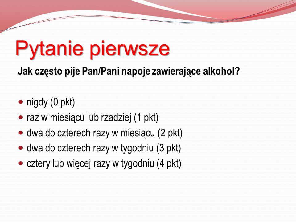 Pytanie pierwsze Jak często pije Pan/Pani napoje zawierające alkohol? nigdy (0 pkt) raz w miesiącu lub rzadziej (1 pkt) dwa do czterech razy w miesiąc