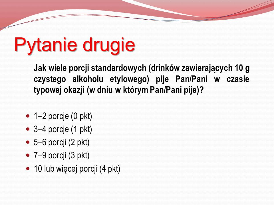 Pytanie drugie Jak wiele porcji standardowych (drinków zawierających 10 g czystego alkoholu etylowego) pije Pan/Pani w czasie typowej okazji (w dniu w