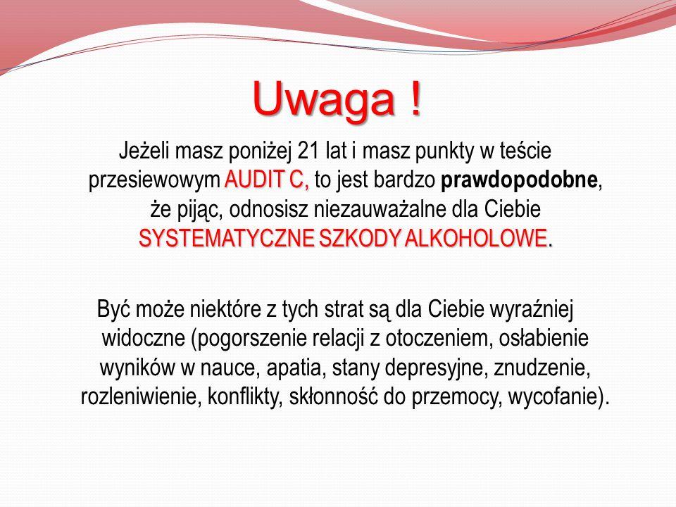 Uwaga ! AUDIT C, SYSTEMATYCZNE SZKODY ALKOHOLOWE. Jeżeli masz poniżej 21 lat i masz punkty w teście przesiewowym AUDIT C, to jest bardzo prawdopodobne