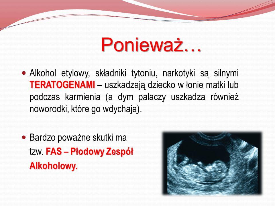 Ponieważ… TERATOGENAMI Alkohol etylowy, składniki tytoniu, narkotyki są silnymi TERATOGENAMI – uszkadzają dziecko w łonie matki lub podczas karmienia