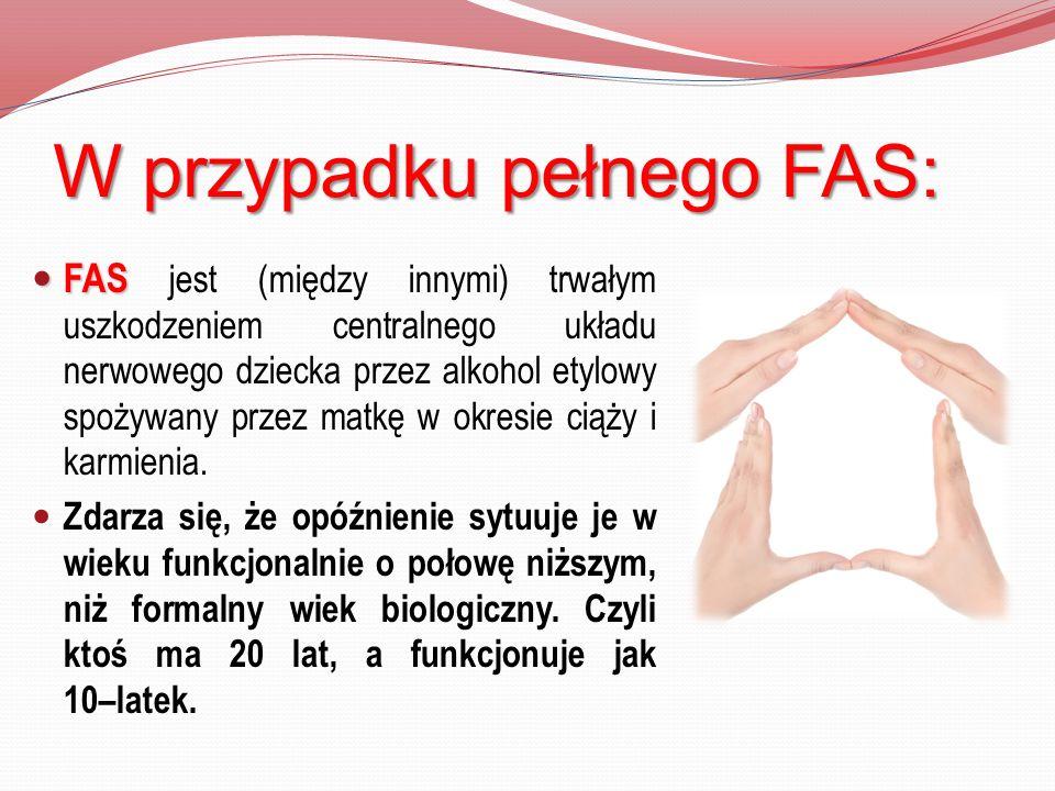 W przypadku pełnego FAS: FAS FAS jest (między innymi) trwałym uszkodzeniem centralnego układu nerwowego dziecka przez alkohol etylowy spożywany przez