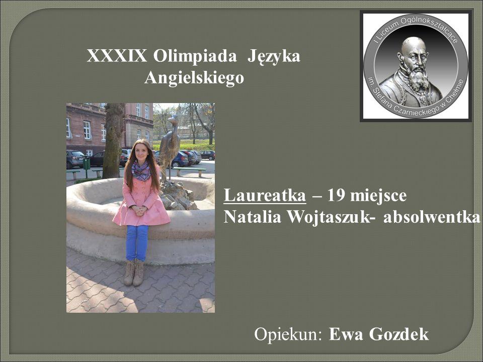 XXXIX Olimpiada Języka Angielskiego Opiekun: Ewa Gozdek Laureatka – 19 miejsce Natalia Wojtaszuk- absolwentka