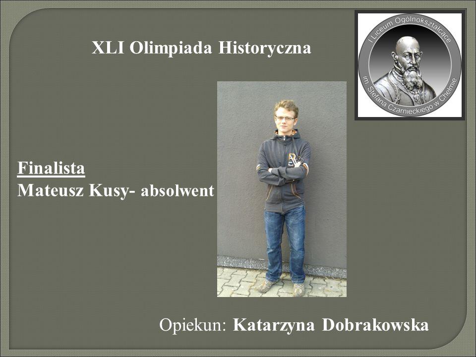 XLI Olimpiada Historyczna Finalista Mateusz Kusy- absolwent Opiekun: Katarzyna Dobrakowska