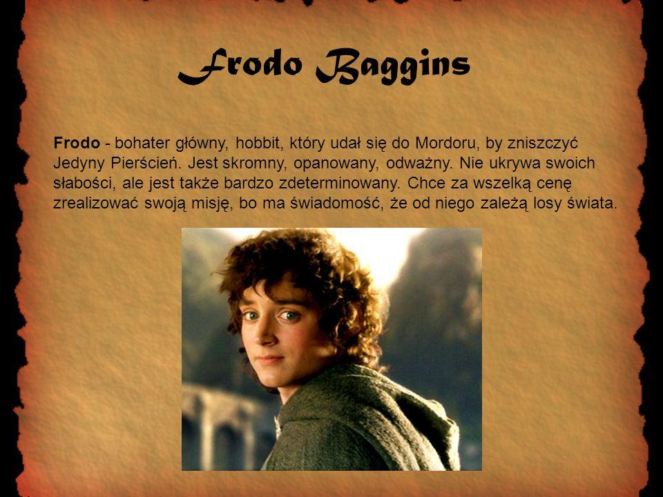 Frodo Baggins Frodo - bohater główny, hobbit, który udał się do Mordoru, by zniszczyć Jedyny Pierścień. Jest skromny, opanowany, odważny. Nie ukrywa s