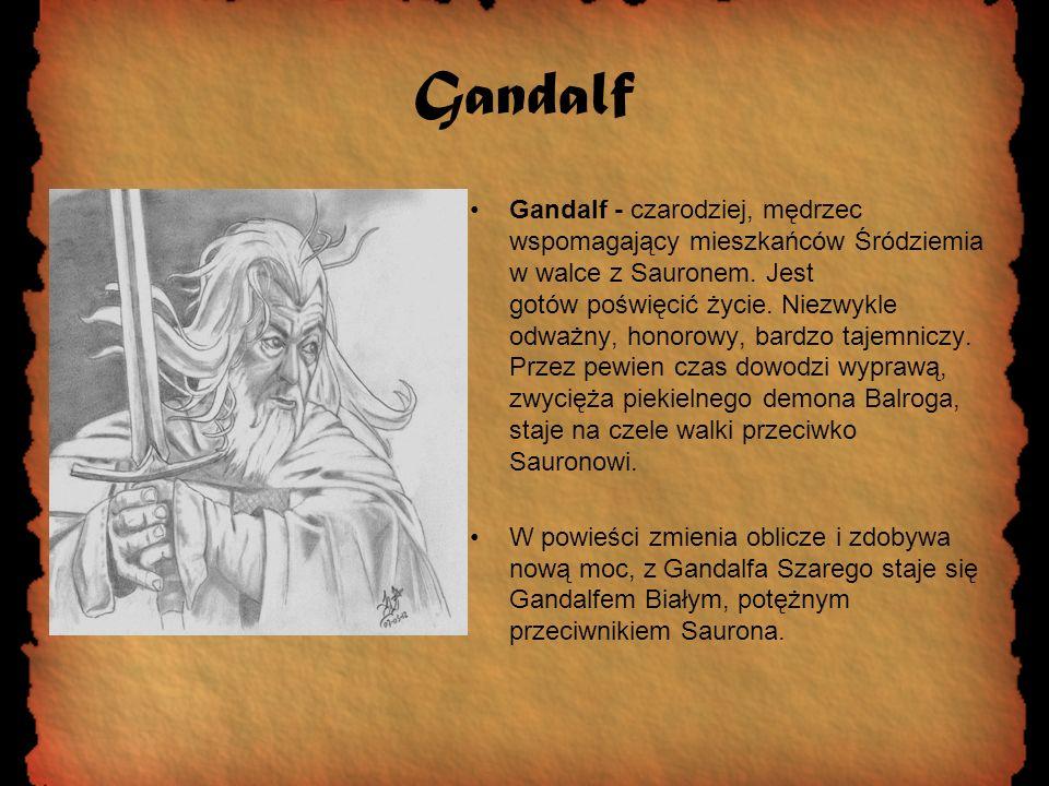 Gandalf Gandalf - czarodziej, mędrzec wspomagający mieszkańców Śródziemia w walce z Sauronem. Jest gotów poświęcić życie. Niezwykle odważny, honorowy,