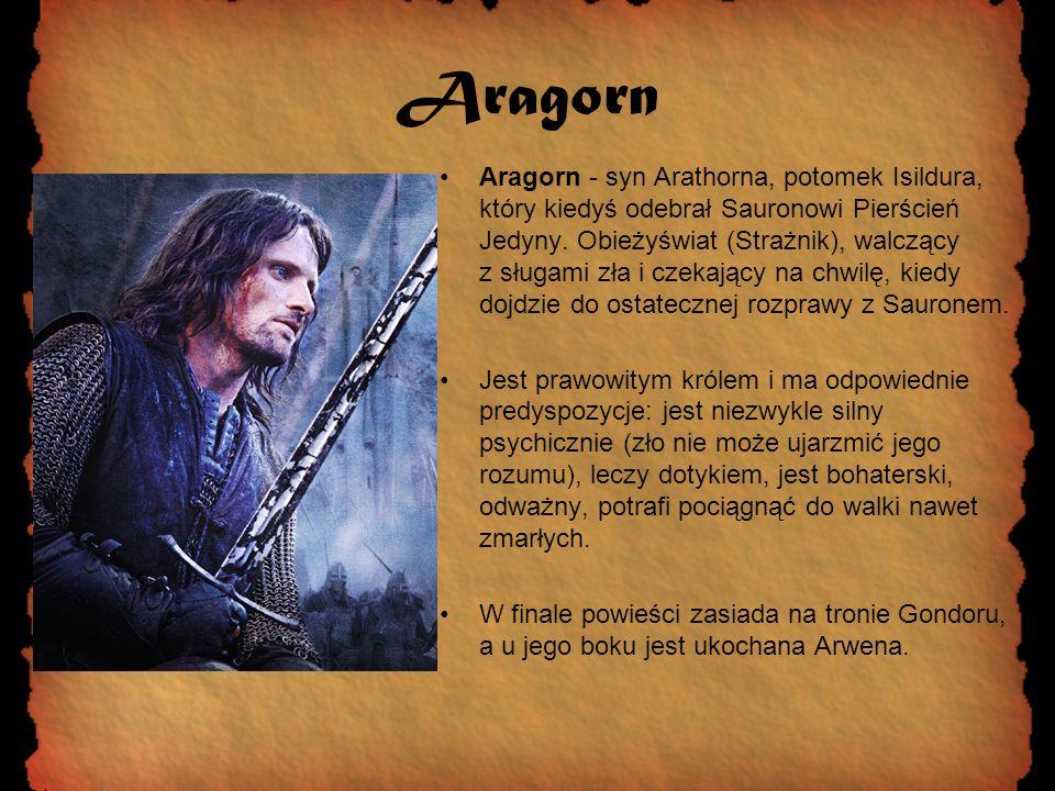Aragorn Aragorn - syn Arathorna, potomek Isildura, który kiedyś odebrał Sauronowi Pierścień Jedyny. Obieżyświat (Strażnik), walczący z sługami zła i c
