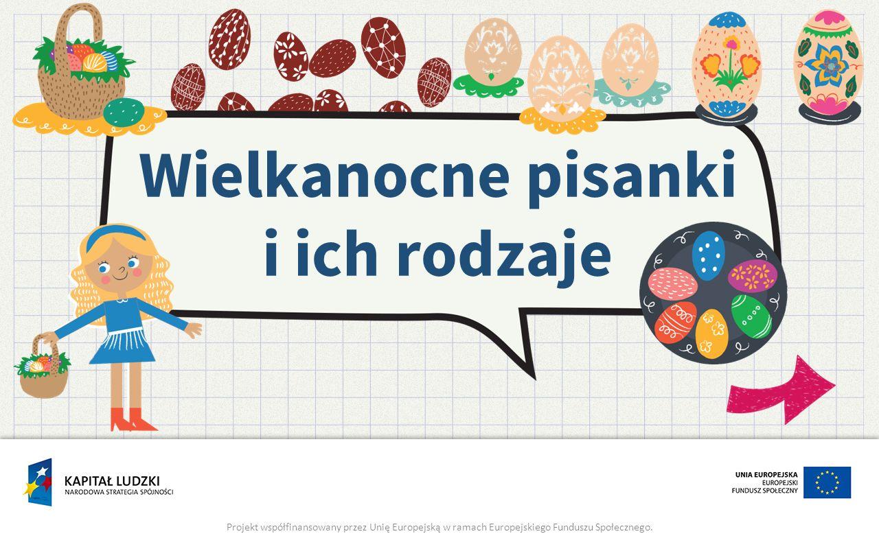 Wielkanocne pisanki i ich rodzaje Projekt współfinansowany przez Unię Europejską w ramach Europejskiego Funduszu Społecznego.