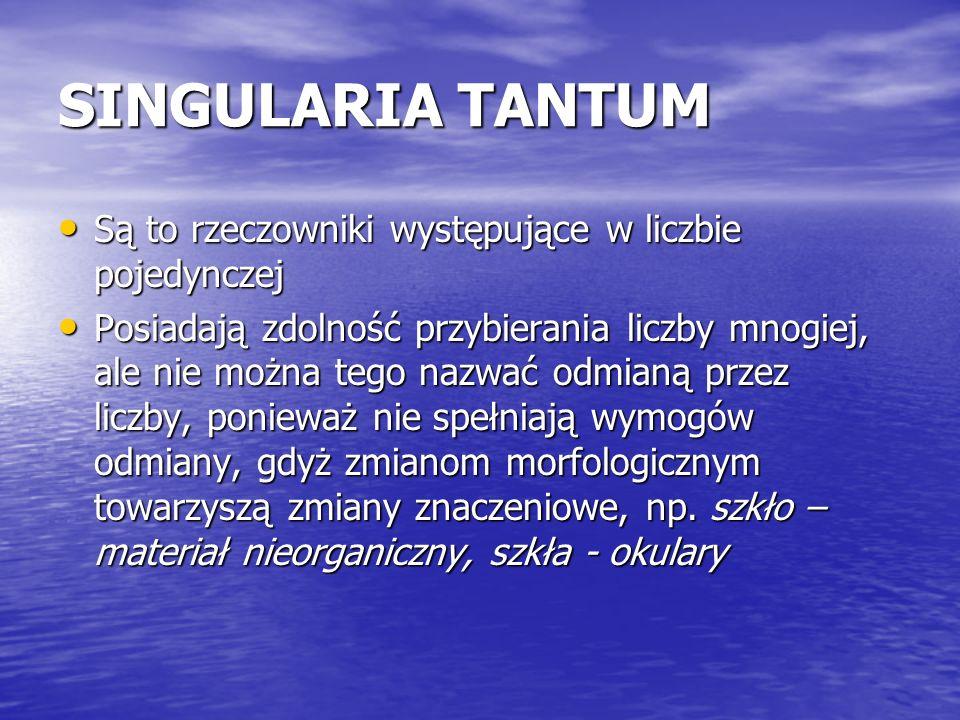 SINGULARIA TANTUM Są to rzeczowniki występujące w liczbie pojedynczej Są to rzeczowniki występujące w liczbie pojedynczej Posiadają zdolność przybiera