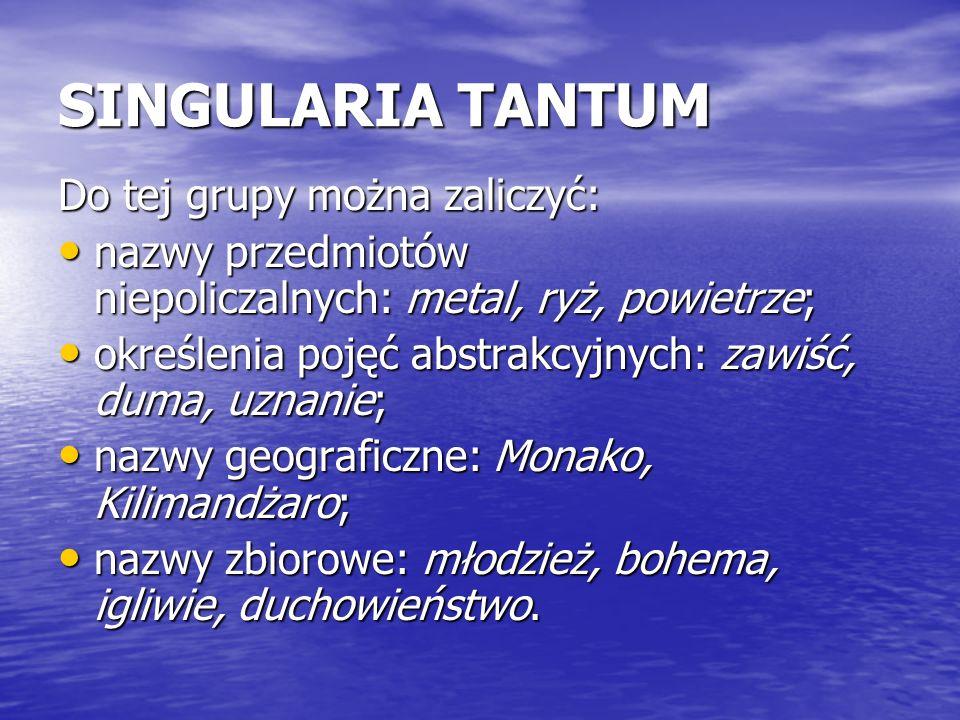 SINGULARIA TANTUM Do tej grupy można zaliczyć: nazwy przedmiotów niepoliczalnych: metal, ryż, powietrze; nazwy przedmiotów niepoliczalnych: metal, ryż