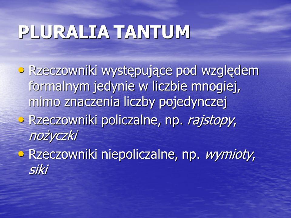 PLURALIA TANTUM Rzeczowniki występujące pod względem formalnym jedynie w liczbie mnogiej, mimo znaczenia liczby pojedynczej Rzeczowniki występujące po